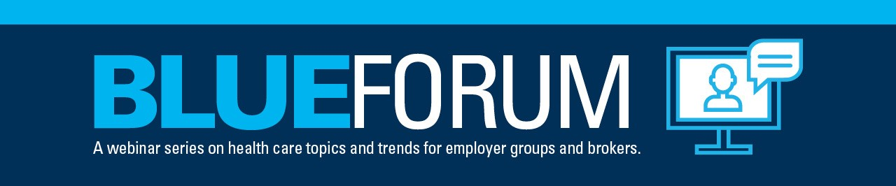 Introducing Blue Forum. A monthly webinar series on health care topics and trends for employer groups and brokers.